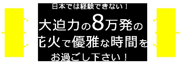 日本では経験できない!大迫力の8万発の花火で優雅な時間をお過ごし下さい!